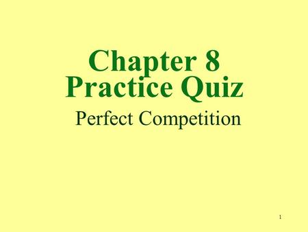 1 Chapter 8 Practice Quiz Perfect Competition. 2 1. A perfectly competitive market is not characterized by a. many small firms. b. a great variety of.