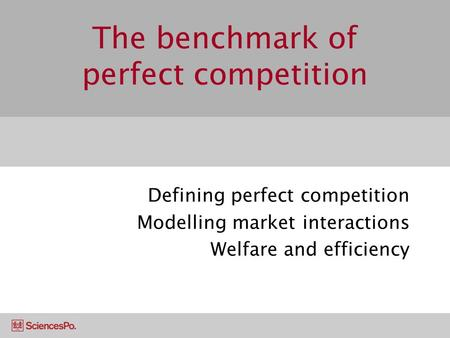 The benchmark of perfect competition Defining perfect competition Modelling market interactions Welfare and efficiency.