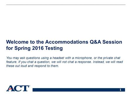 1 Welcome to the Accommodations Q&A Session for Spring 2016 Testing You may ask questions using a headset with a microphone, or the private chat feature.