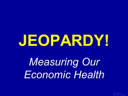 Template by Bill Arcuri, WCSD Click Once to Begin JEOPARDY! Measuring Our Economic Health.