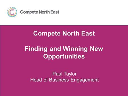 Compete North East Finding and Winning New Opportunities Paul Taylor Head of Business Engagement.