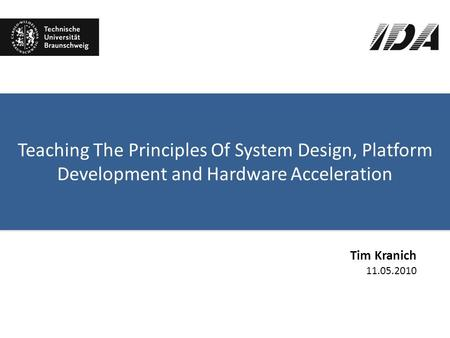 Teaching The Principles Of System Design, Platform Development and Hardware Acceleration Tim Kranich 11.05.2010.