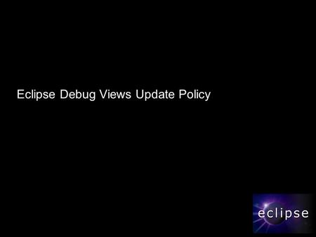 Eclipse Debug Views Update Policy. 2 Agenda  Background  Requirements  How does it work now?  How to make it more flexible?