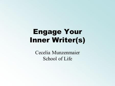 Engage Your Inner Writer(s) Cecelia Munzenmaier School of Life.