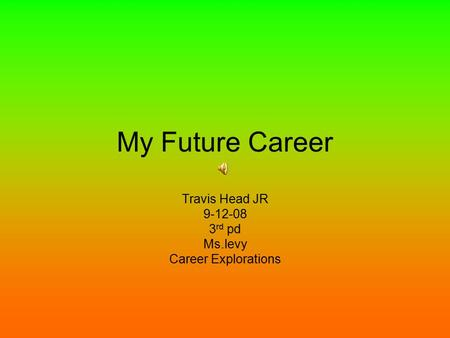 My Future Career Travis Head JR 9-12-08 3 rd pd Ms.levy Career Explorations.