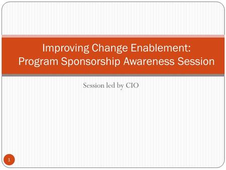 Session led by CIO 1 Improving Change Enablement: Program Sponsorship Awareness Session.