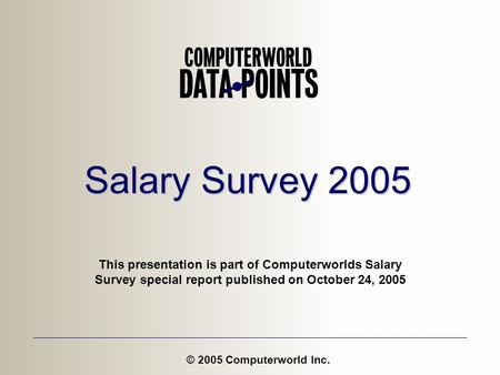 Salary Survey 2005 © 2005 Computerworld Inc. This presentation is part of Computerworlds Salary Survey special report published on October 24, 2005.