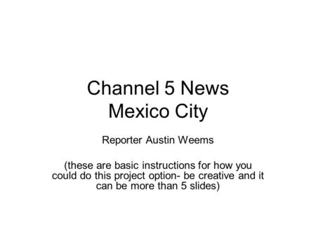 Channel 5 News Mexico City Reporter Austin Weems (these are basic instructions for how you could do this project option- be creative and it can be more.
