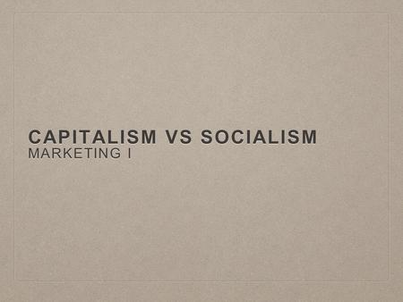 CAPITALISM VS SOCIALISM MARKETING I. WHAT IS CAPITALISM? Capitalism is an economic system based on the private ownership of the means of production and.