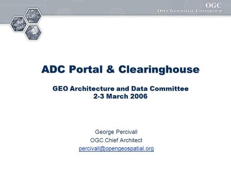 ADC Portal & Clearinghouse GEO Architecture and Data Committee 2-3 March 2006 George Percivall OGC Chief Architect