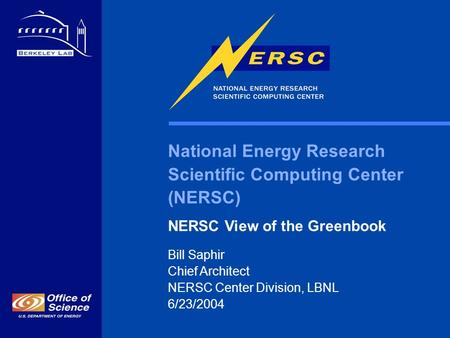 National Energy Research Scientific Computing Center (NERSC) NERSC View of the Greenbook Bill Saphir Chief Architect NERSC Center Division, LBNL 6/23/2004.