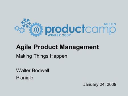 January 24, 2009 Agile Product Management Making Things Happen Walter Bodwell Planigle.