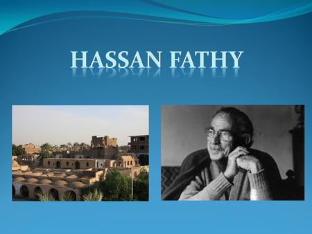 Hassan Fathy is an Egyptian architect who designs and builds mosques, schools and homes for Islamic Egyptian people. Hassan was born in Alexandra in 1900.