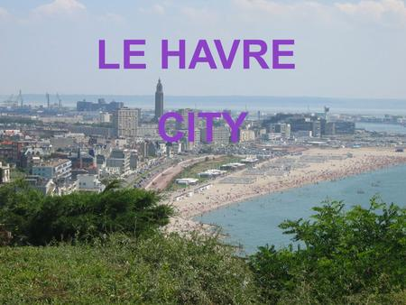 LE HAVRE CITY. The city of Le Havre was founded in 1517 by king François the first.