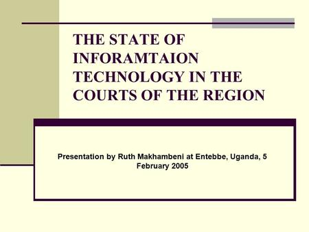 THE STATE OF INFORAMTAION TECHNOLOGY IN THE COURTS OF THE REGION Presentation by Ruth Makhambeni at Entebbe, Uganda, 5 February 2005.