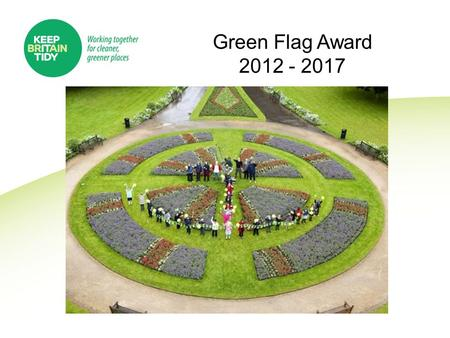 Green Flag Award 2012 - 2017. Outline Growth and Development of the Scheme Licence 2012 – 2017 Our Partners Future Funding Challenges Questions.