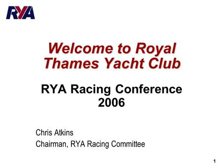 1 Welcome to Royal Thames Yacht Club RYA Racing Conference 2006 Chris Atkins Chairman, RYA Racing Committee.