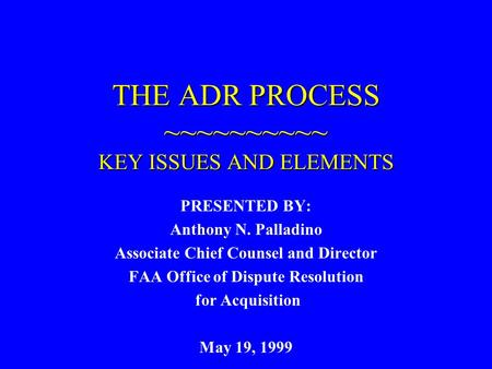 THE ADR PROCESS ~~~~~~~~~~ KEY ISSUES AND ELEMENTS PRESENTED BY: Anthony N. Palladino Associate Chief Counsel and Director FAA Office of Dispute Resolution.