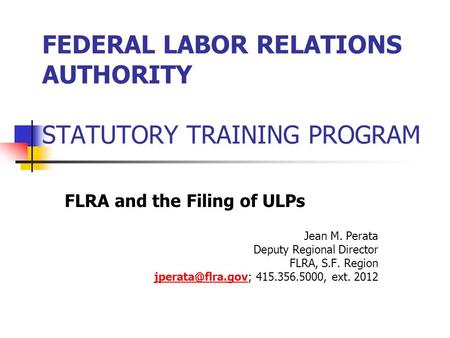 FEDERAL LABOR RELATIONS AUTHORITY STATUTORY TRAINING PROGRAM FLRA and the Filing of ULPs Jean M. Perata Deputy Regional Director FLRA, S.F. Region