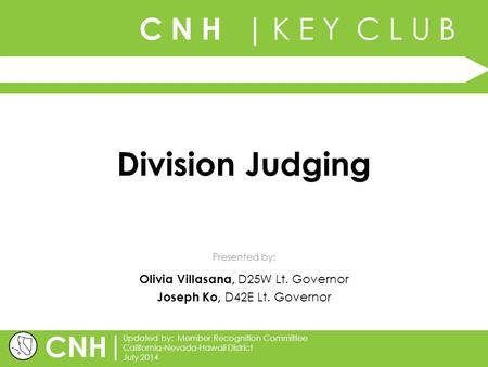 C N H | K E Y C L U B Presented by: | Updated by: Member Recognition Committee California-Nevada-Hawaii District July 2014 CNH Division Judging Olivia.