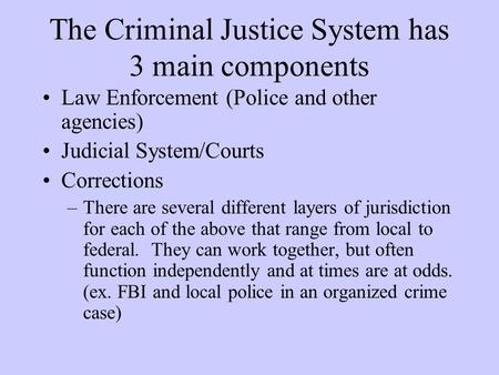 The Criminal Justice System has 3 main components Law Enforcement (Police and other agencies) Judicial System/Courts Corrections –There are several different.