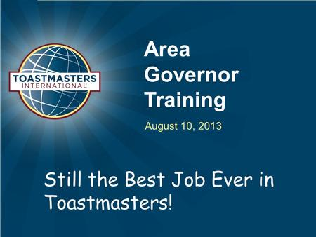 Area Governor Training August 10, 2013 Still the Best Job Ever in Toastmasters!
