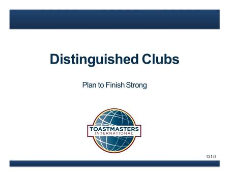 Distinguished Clubs Plan to Finish Strong 1313I. www.toastmasters.org How can you help? What is your role? Goals – ALL Clubs Distinguished.