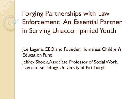 Forging Partnerships with Law Enforcement: An Essential Partner in Serving Unaccompanied Youth Joe Lagana, CEO and Founder, Homeless Children's Education.