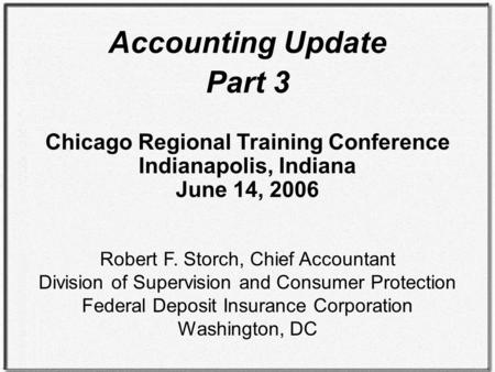 Accounting Update Part 3 Chicago Regional Training Conference Indianapolis, Indiana June 14, 2006 Robert F. Storch, Chief Accountant Division of Supervision.