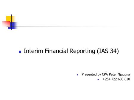 Interim Financial Reporting (IAS 34) Presented by CPA Peter Njuguna +254 722 608 618.
