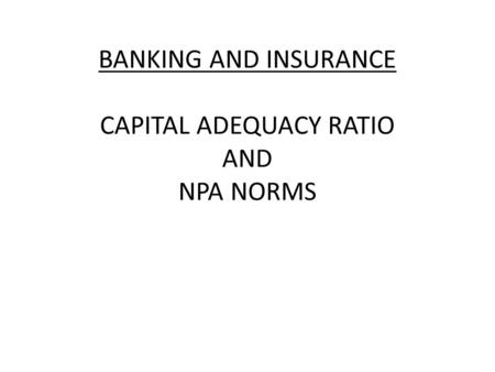 BANKING AND INSURANCE CAPITAL ADEQUACY RATIO AND NPA NORMS.