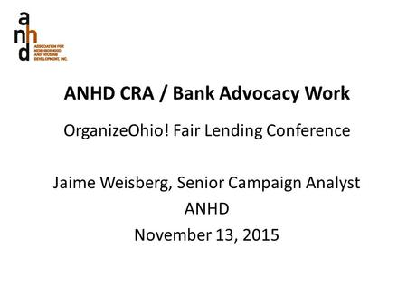 ANHD CRA / <strong>Bank</strong> Advocacy Work OrganizeOhio! Fair <strong>Lending</strong> Conference Jaime Weisberg, Senior Campaign Analyst ANHD November 13, 2015.