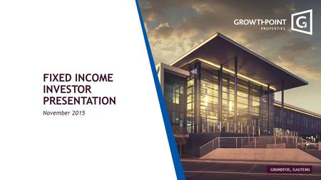 FIXED INCOME INVESTOR PRESENTATION November 2015 GRUNDFOS, GAUTENG.