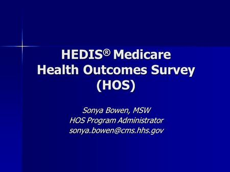 HEDIS ® Medicare Health Outcomes Survey (HOS) Sonya Bowen, MSW HOS Program Administrator
