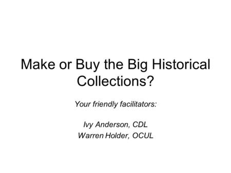 Make or Buy the Big Historical Collections? Your friendly facilitators: Ivy Anderson, CDL Warren Holder, OCUL.