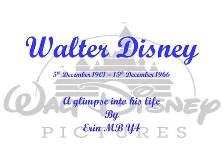 Walter Disney 5 th December 1901 – 15 th December 1966 A glimpse into his life By Erin MB Y4.