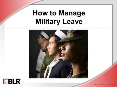 © BLR ® —Business & Legal Resources 1410 How to Manage Military Leave.