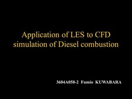 Application of LES to CFD simulation of Diesel combustion 3604A058-2 Fumio KUWABARA.