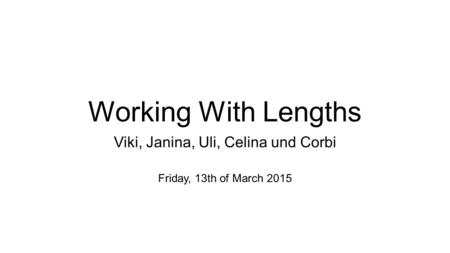 Working With Lengths Viki, Janina, Uli, Celina und Corbi Friday, 13th of March 2015.