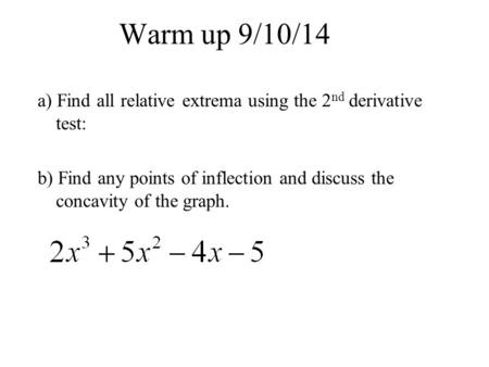 Warm up 9/10/14 a) Find all relative extrema using the 2 nd derivative test: b) Find any points of inflection and discuss the concavity of the graph.