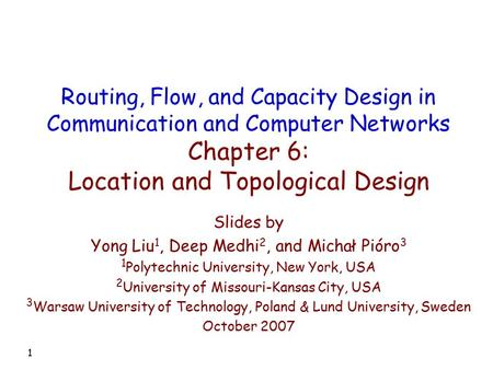 1 Slides by Yong Liu 1, Deep Medhi 2, and Michał Pióro 3 1 Polytechnic University, New York, USA 2 University of Missouri-Kansas City, USA 3 Warsaw University.