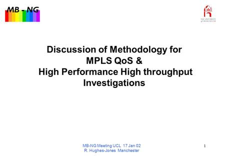 MB - NG MB-NG Meeting UCL 17 Jan 02 R. Hughes-Jones Manchester 1 Discussion of Methodology for MPLS QoS & High Performance High throughput Investigations.