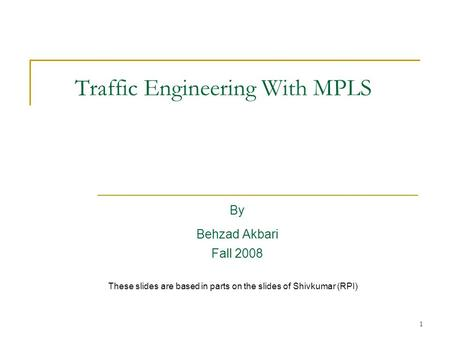 1 Traffic Engineering With MPLS By Behzad Akbari Fall 2008 These slides are based in parts on the slides of Shivkumar (RPI)