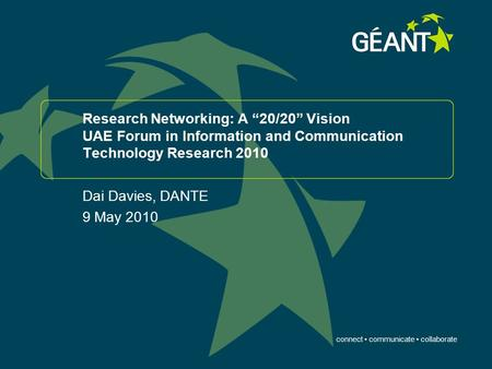 "Connect communicate collaborate Research Networking: A ""20/20"" Vision UAE Forum in Information and Communication Technology Research 2010 Dai Davies, DANTE."