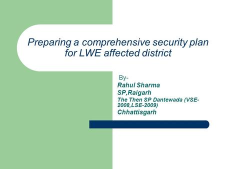 Preparing a comprehensive security plan for LWE affected district By- Rahul Sharma SP,Raigarh The Then SP Dantewada (VSE- 2008,LSE-2009) Chhattisgarh.