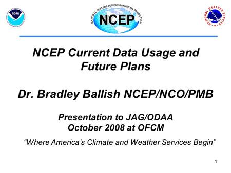 "1 NCEP Current Data Usage and Future Plans Dr. Bradley Ballish NCEP/NCO/PMB Presentation to JAG/ODAA October 2008 at OFCM ""Where America's Climate and."