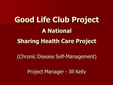 Good Life Club Project A National Sharing Health Care Project (Chronic Disease Self-Management) Project Manager - Jill Kelly.