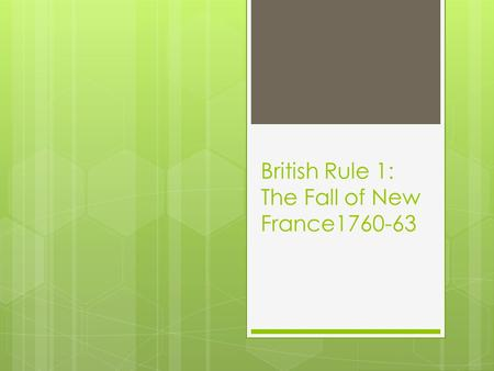 British Rule 1: The Fall of New France1760-63. Recap of French Regime  1.Population:  A) Mainly French  B) High natural growth  (lots o'babies) 