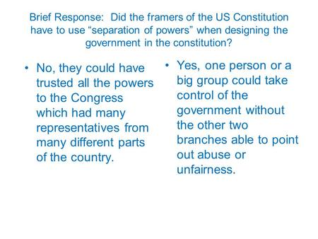 "Brief Response: Did the framers of the US Constitution have to use ""separation of powers"" when designing the government in the constitution? No, they could."