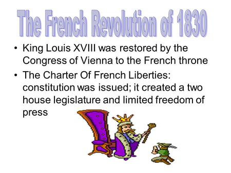 King Louis XVIII was restored by the Congress of Vienna to the French throne The Charter Of French Liberties: constitution was issued; it created a two.